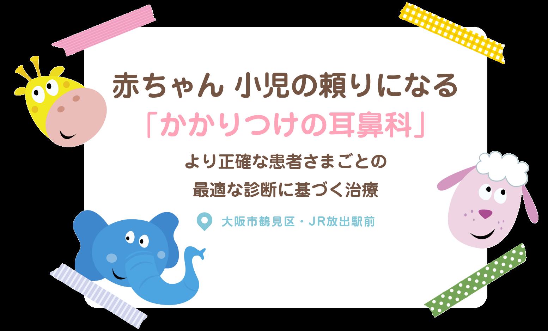 赤ちゃん 小児の頼りになる「かかりつけの耳鼻科」より正確な患者さまごとの最適な診断に基づく治療 大阪市鶴見区・JR放出駅前